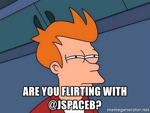 Futurama Fry -  are you flirting with @jspaceb?