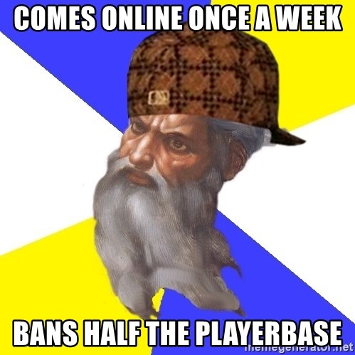 Scumbag God - Comes Online Once a week Bans half the playerbase