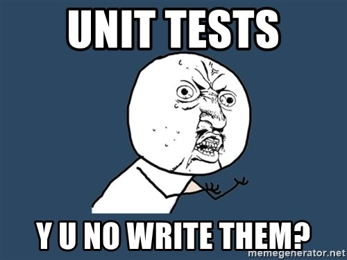 Y U No - Unit tests Y U NO Write them?
