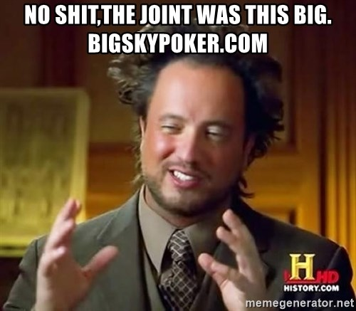 Ancient Aliens - no shit,the joint was this big. bigskypoker.com