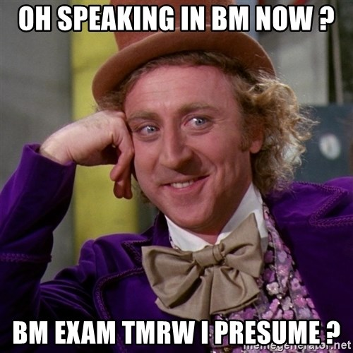 Willy Wonka - oh speaking in Bm now ? bm exam tmrw i presume ?