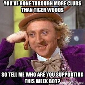 Willy Wonka - YOU'VE GONE THROUGH MORE CLUBS THAN TIGER WOODS SO TELL ME WHO ARE YOU SUPPORTING THIS WEEK BOT?