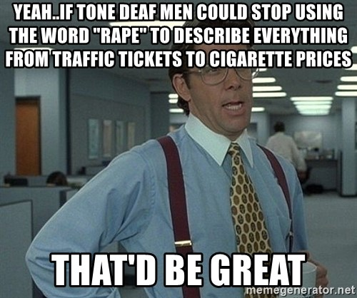 """Bill Lumbergh - Yeah..if tone deaf men could stop using the word """"rape"""" to describe everything from traffic tickets to cigarette prices That'd bE great"""