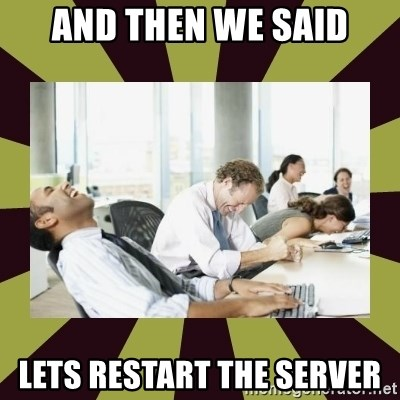 And then we said - And then we said lets restart the server