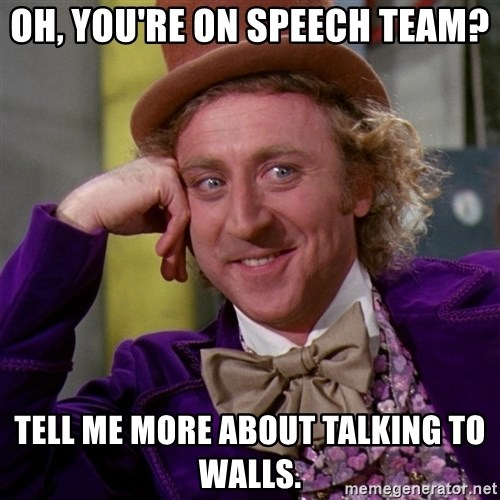 Willy Wonka - Oh, you're on speech team? Tell me more about talking to walls.