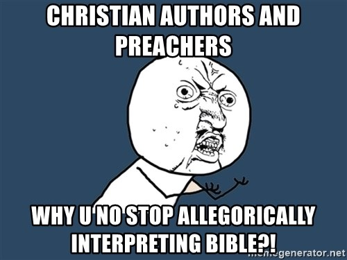 Y U No - Christian authors and preachers why u no stop allegorically interpreting bible?!