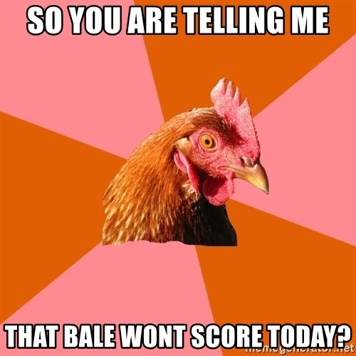 Anti Joke Chicken - so YOU ARE TELLING ME THAT BALE WONT SCORE TODAY?