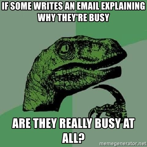 Philosoraptor - if some writes an email explaining why they're busy are they really busy at all?