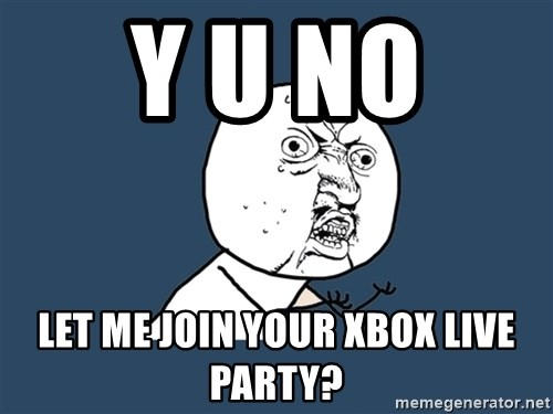 Y U No - y u no  let me join your xbox live party?