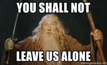 Gandalf - you shall not leave us alone
