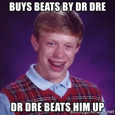 Bad Luck Brian - BUYS BEATS BY DR DRE DR DRE BEATS HIM UP