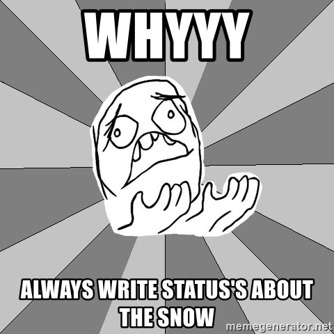 Whyyy??? - whyyy always write status's about the snow