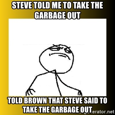 f yeah - STEVE TOLD ME TO TAKE THE GARBAGE OUT TOLD BROWN THAT STEVE SAID TO TAKE THE GARBAGE OUT