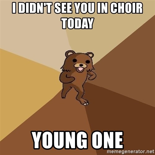 Pedo Bear From Beyond - i didn't see you in choir today young one