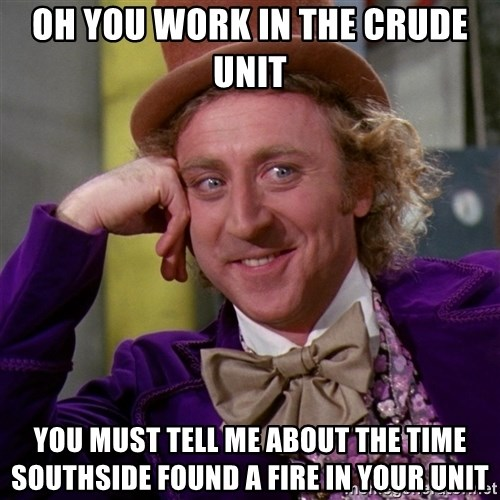 Willy Wonka - Oh you work in the Crude unit you must tell me about the time southside found a fire in your unit