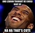 Kobe Bryant - And lebron thought he could beat us Ha ha that's cute