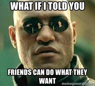 What if I told you / Matrix Morpheus - WHAT IF I TOLD YOU FRIENDS CAN DO WHAT THEY WANT