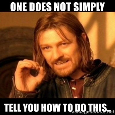 Does not simply walk into mordor Boromir  - ONE DOES NOT SIMPLY  TELL YOU HOW TO DO THIS..