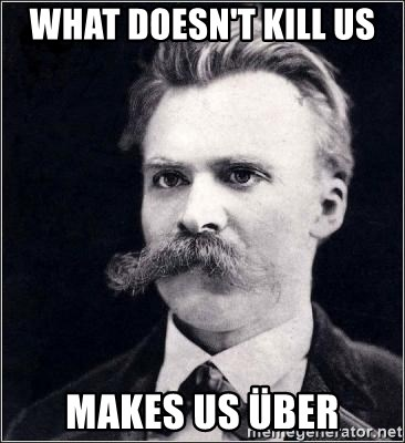 Nietzsche - What doesn't kill us  MAKES US ÜBER