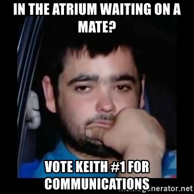 just waiting for a mate - in the atrium waiting on a mate? Vote keith #1 for communications