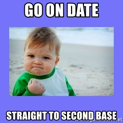 Baby fist - go on date straight to second base