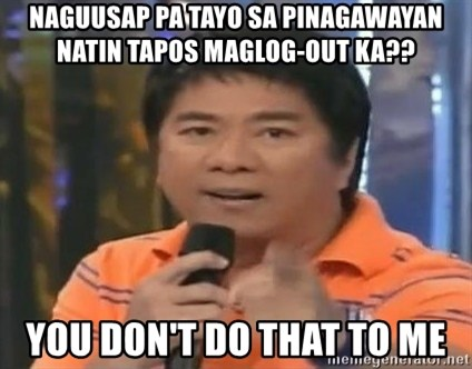 willie revillame you dont do that to me - naguusap pa tayo sa pinagawayan natin tapos maglog-out ka?? you don't do that to me