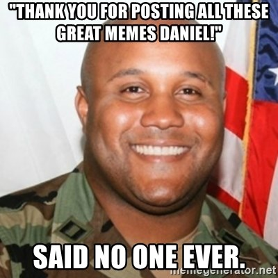 "Christopher Dorner - ""thank you for posting all these great memes daniel!"" said no one ever."