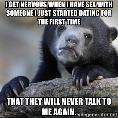 Confession Bear - I get nervous when I have sex with someone I just started dating for the first time  that they will never talk to me again.