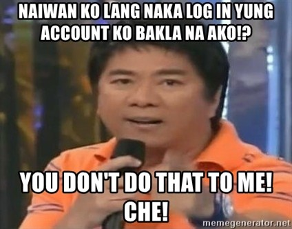 willie revillame you dont do that to me - Naiwan ko lang naka log in yung account ko bakla na ako!? you don't do that to me! CHE!