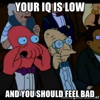 You should Feel Bad - your iq is low and you should feel bad