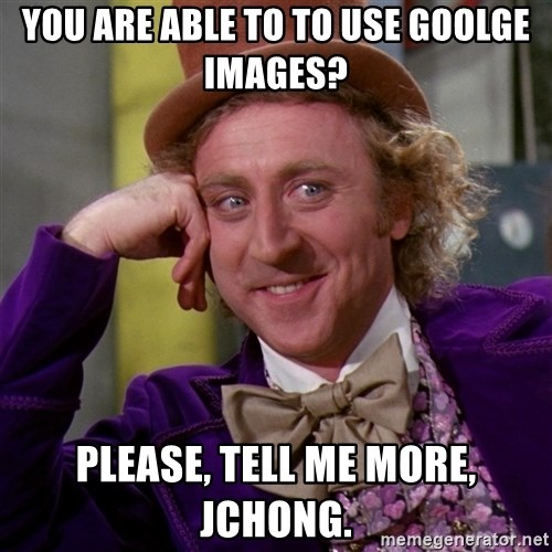 Willy Wonka - You are able to to use goolge images? Please, Tell me more, JChong.