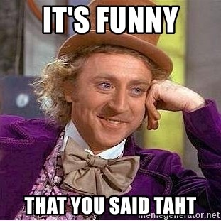 Willy Wonka - it's funny that you said taht