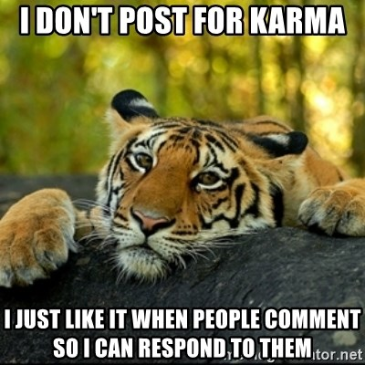 Confession Tiger - i don't post for karma I just like it when people comment so i can respond to them