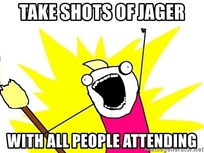X ALL THE THINGS - take shots of jager with all people attending