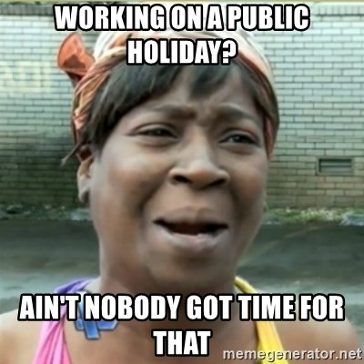 Ain't Nobody got time fo that - working on a public holiday? ain't nobody got timE for that
