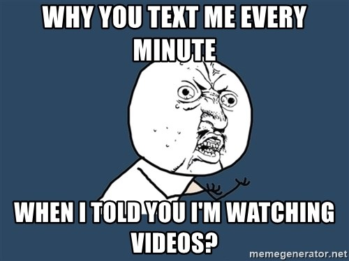 Y U No - Why you text me every minute when i told you I'm watching videos?