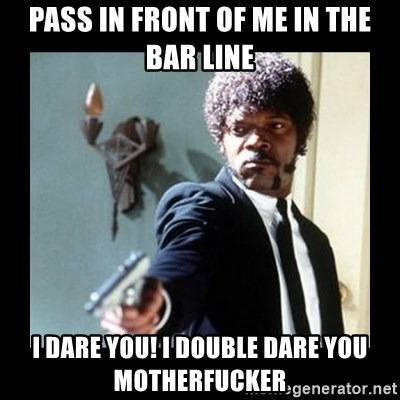 I dare you! I double dare you motherfucker! - Pass in front of me in the bar line I dare you! i double dare you motherfucker