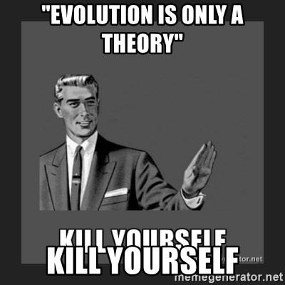 """kill yourself guy - """"evolution is only a theory"""" kill yourself"""