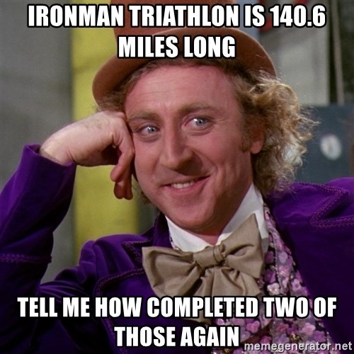 Willy Wonka - Ironman Triathlon is 140.6 miles long tell me how completed two of those again