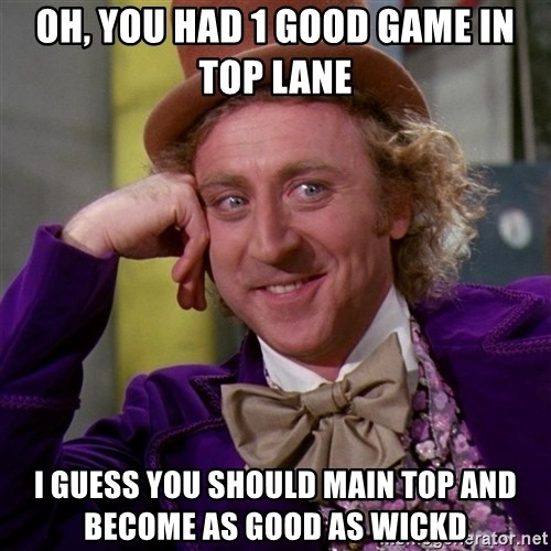 Willy Wonka - oh, you had 1 good game in top lane i guess you should main top and become as good as wickd