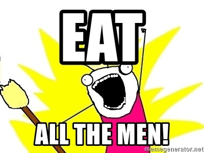 X ALL THE THINGS - EAT  ALL THE MEN!