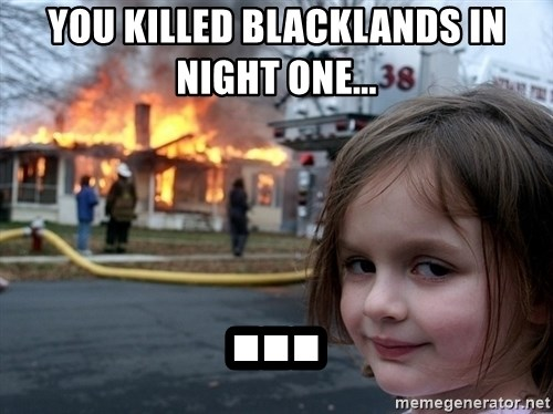 Disaster Girl - You killed blacklands in night one... ...