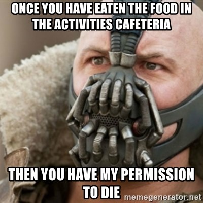 Bane - once you have eaten the food in the activities cafeteria then you have my permission to die