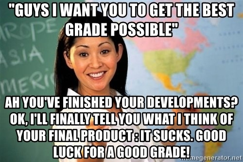 "Unhelpful High School Teacher - ""guys i want you to get the best grade possible"" ah you've finished your developments? ok, i'll finally tell you what i think of your final product : it sucks. good luck for a good grade!"