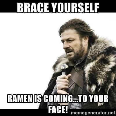 Winter is Coming - Brace yourself Ramen is coming...to your face!
