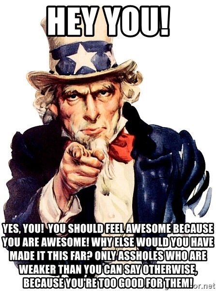 Uncle Sam Point - Hey you! Yes, you!  You should feel awesome because you are awesome! why else would you have made it this far? Only assholes who are weaker than you can say otherwise, because you're too good for them!