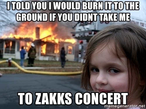 Disaster Girl - i told you i would burn it to the ground if you didnt take me  to zakks concert