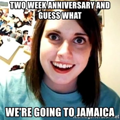Overly Obsessed Girlfriend - two week ANNIVERSARY and guess what   we're going to JAMAICA