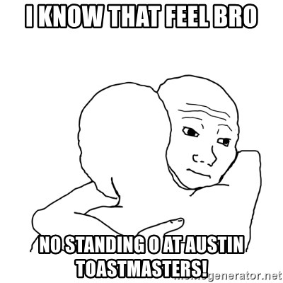 I know that feel bro blank - i kNOW tHAT FEEL bRO nO sTANDING o aT aUSTIN tOASTMASTERS!