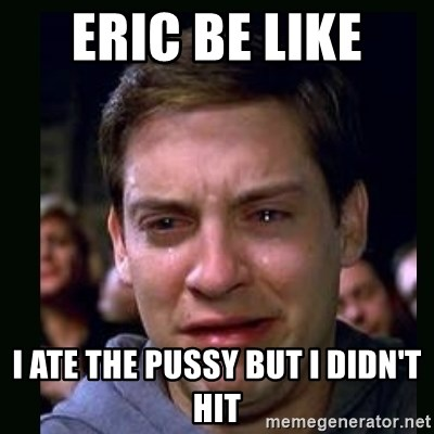 crying peter parker - Eric be like  I ate the pussy but I didn't hit